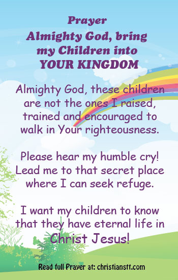 "Prayer: Bring my Children into Your Kingdom -  Ephesians 6:1-3 Children, obey your parents in the Lord, for this is right. ""Honor your father and mother"" (this is the first commandment with a promise), ""that it may go well with you and that you may live long in the land."""