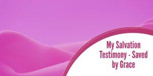 My Salvation Testimony – Saved by Grace