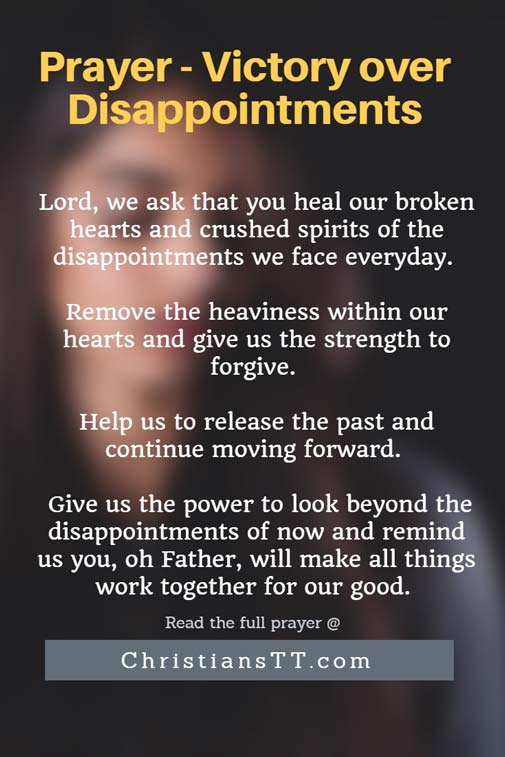 Lord, we ask that you heal our broken hearts and crushed spirits of the disappointments we face everyday. Remove the heaviness within our hearts and give us the strength to forgive. Help us to release the past and continue moving forward.  Give us the power to look beyond the disappointments of now and remind us that everything happens for a reason. Remind us that you, oh Father, will make all things work together for our good. Help us to remember that You always have great things in store for us. Lord, help us to be still and remember that you are God.