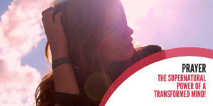 Prayer: The Supernatural Power of a Transformed Mind!