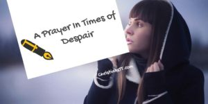 Prayer In Times of Despair – When You Desperately Need God's Help