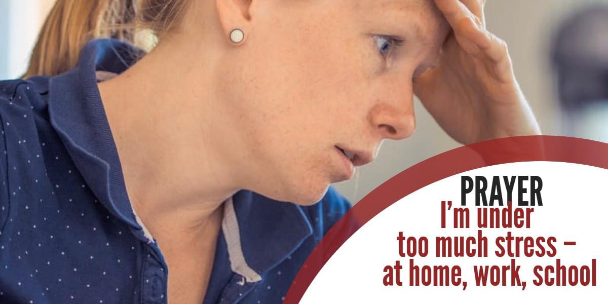 Prayer: I'm under too much stress – at home, work, school