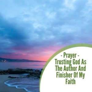 Prayer: Trusting God as the Author and Finisher of my Faith