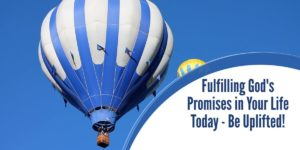 Fulfilling God's Promises in Your Life Today – Be Uplifted!