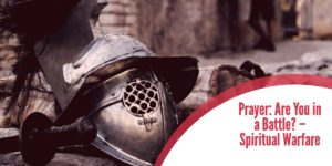 Prayer:  Are You in a Battle? – Spiritual Warfare