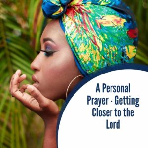 A Personal Prayer – Getting closer to the Lord
