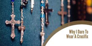 Why I Dare To Wear A Crucifix