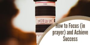 How to Focus (in prayer) and Achieve Success