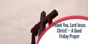 Thank You, Lord Jesus Christ! – A Good Friday Prayer