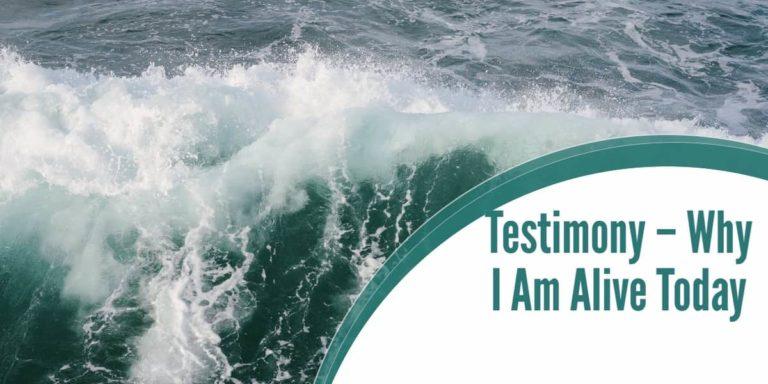 Testimony – Why I am Alive Today