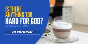 Devotional – Is there anything too hard for God to do?