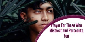 Prayer For Those Who Mistreat and Persecute You
