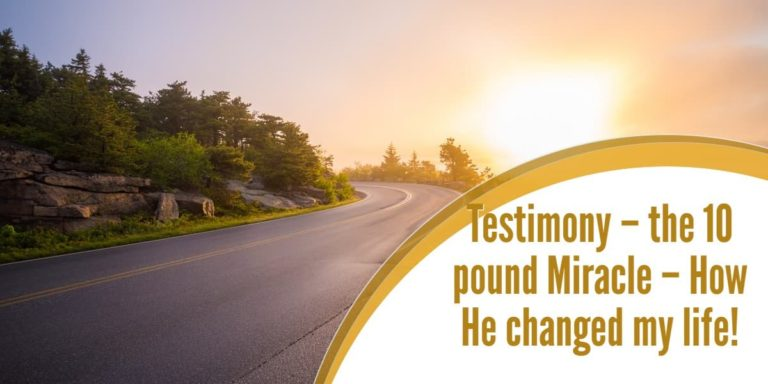 Testimony – the 10 pound Miracle – How He changed my life!
