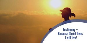 Testimony – Because Christ lives, I will live!
