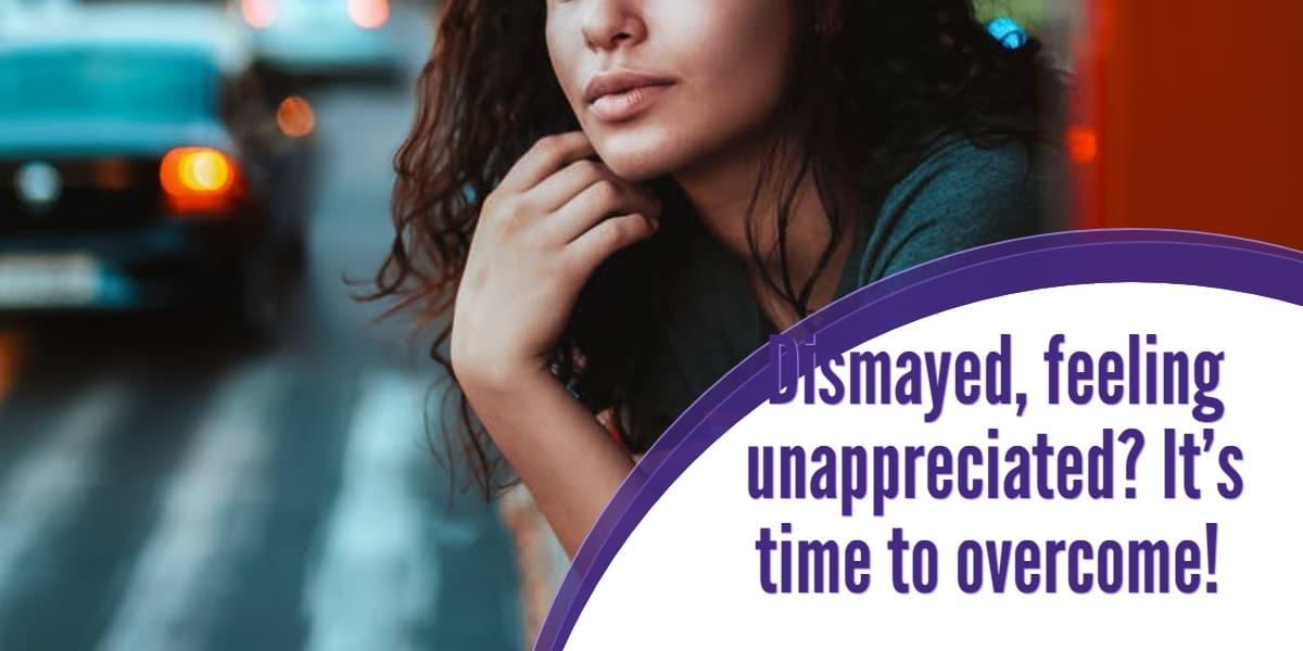 Dismayed, feeling unappreciated? It's time to overcome!