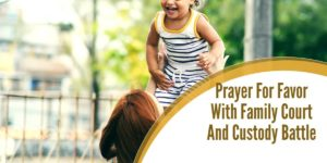 Prayer For Favor With Family Court And Child Custody