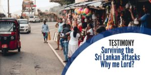 Surviving the Sri Lankan attacks. Why me, Lord?