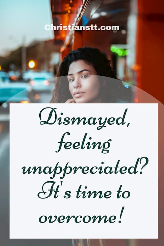 Dismayed, feeling unappreciated? It's time to overcome!