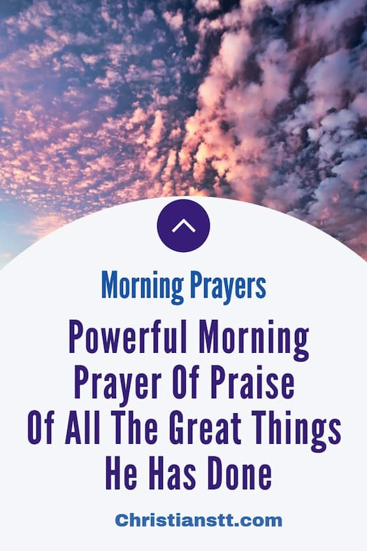 Powerful Morning Prayer Of Praise Of All The Great Things He Has Done